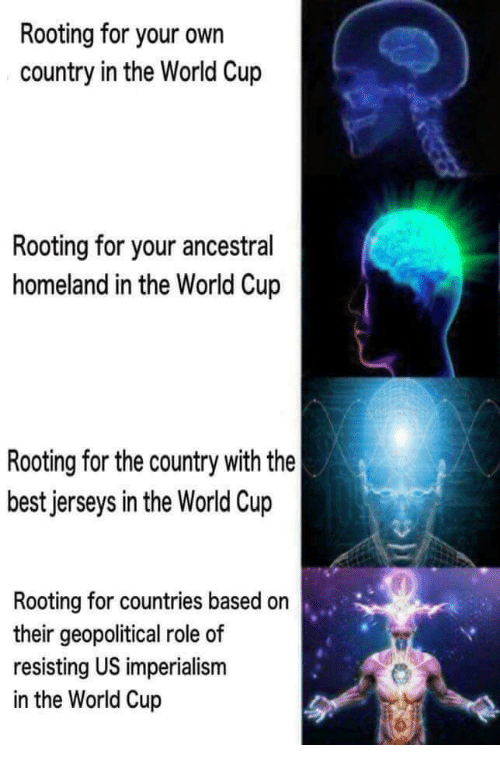imperialism: Rooting for your own  country in the World Cup  Rooting for your ancestral  homeland in the World Cup  Rooting for the country with the  best jerseys in the World Cup  Rooting for countries based on  their geopolitical role of  resisting US imperialism  in the World Cup
