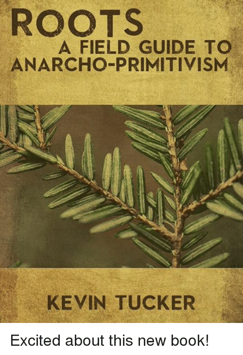 Anarcho Primitivism: ROOTS  A FIELD GUIDE TO  ANARCHO PRIMITIVISM  KEVIN TUCKER Excited about this new book!