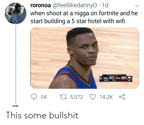Some Bullshit: roronoa @feellikedannyO 1d  when shoot at a nigga on fortnite and he  start building a 5 star hotel with wifi  ROCKETS LEAD 1-0  OKC  4TH 23.0  108 HOU 114  54 5,572 14.2K Ç This some bullshit