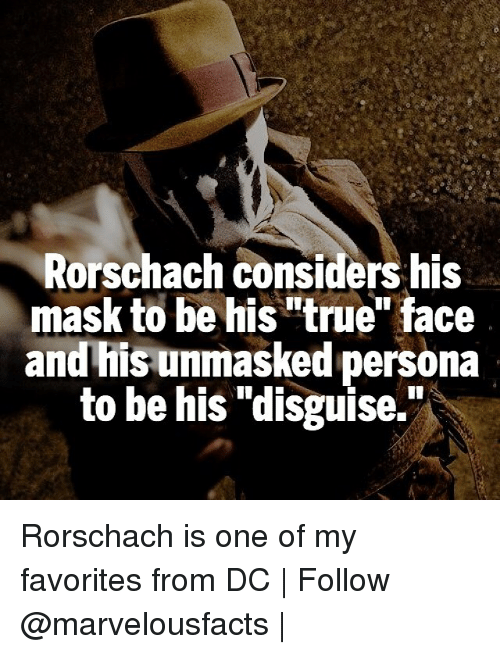 "rorschach: Rorschach considers his  mask to be his""true"" face  and his unmasked persona  to be his ""disguise. Rorschach is one of my favorites from DC 