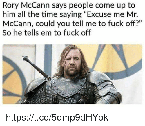 "Memes, Fuck, and Time: Rory McCann says people come up to  him all the time saying ""Excuse me Mr.  McCann, could you tell me to fuck off?""  So he tells em to fuck off https://t.co/5dmp9dHYok"