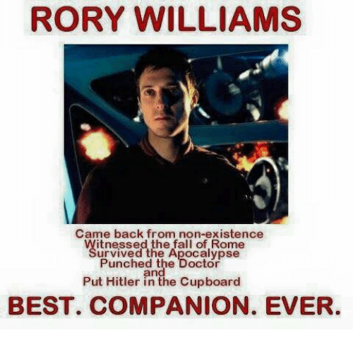 Rome: RORY WILLIAMS  Came back from non-existence  itnessed the fall of Rome  urvived the Apocalypse  Punched the Doctor  and  Put Hitler in the Cupboard  BEST. COMPANION. EVER.