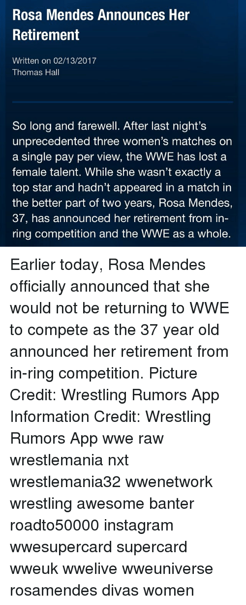 rosa mendes: Rosa Mendes Announces Her  Retirement  Written on 02/13/2017  Thomas Hall  So long and farewell. After last night's  unprecedented three women's matches on  a single pay per view, the WWE has lost a  female talent. While she wasn't exactly a  top star and hadn't appeared in a match in  the better part of two years, Rosa Mendes,  37, has announced her retirement from in  ring competition and the WWE as a whole. Earlier today, Rosa Mendes officially announced that she would not be returning to WWE to compete as the 37 year old announced her retirement from in-ring competition. Picture Credit: Wrestling Rumors App Information Credit: Wrestling Rumors App wwe raw wrestlemania nxt wrestlemania32 wwenetwork wrestling awesome banter roadto50000 instagram wwesupercard supercard wweuk wwelive wweuniverse rosamendes divas women