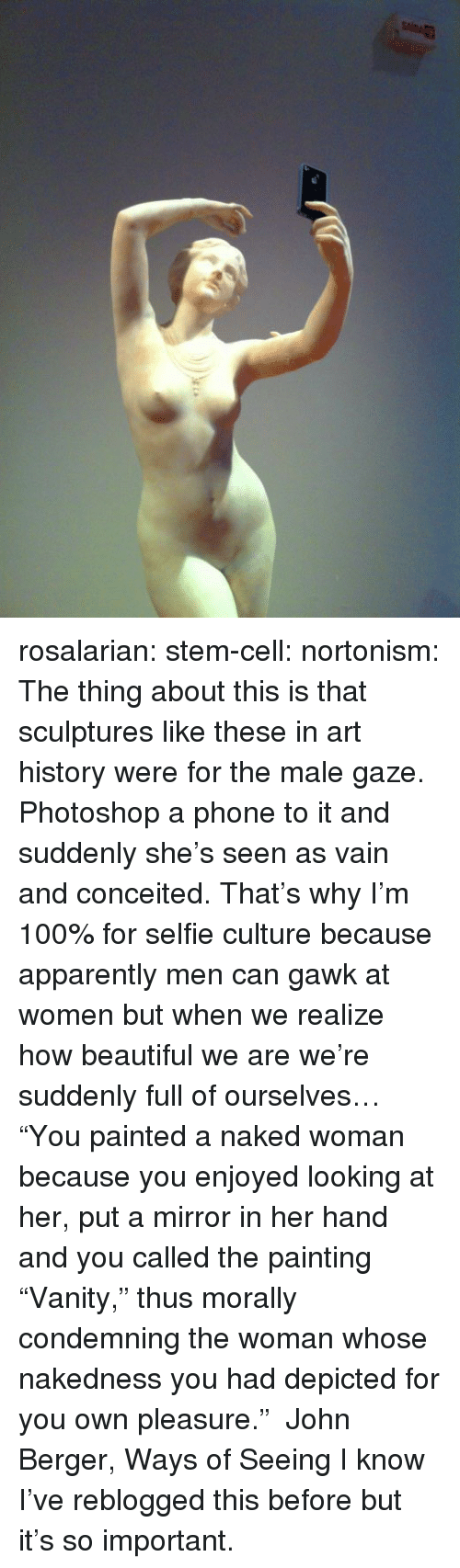 "art history: rosalarian:  stem-cell:  nortonism:  The thing about this is that sculptures like these in art history were for the male gaze. Photoshop a phone to it and suddenly she's seen as vain and conceited. That's why I'm 100% for selfie culture because apparently men can gawk at women but when we realize how beautiful we are we're suddenly full of ourselves…  ""You painted a naked woman because you enjoyed looking at her, put a mirror in her hand and you called the painting ""Vanity,"" thus morally condemning the woman whose nakedness you had depicted for you own pleasure."" ― John Berger, Ways of Seeing  I know I've reblogged this before but it's so important."