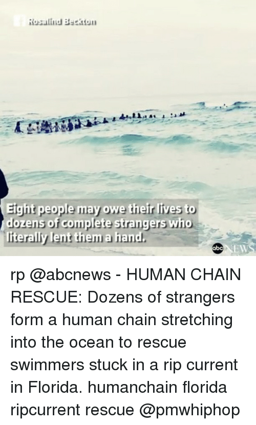 oceaneering: Rosalind Beckton  Eight people may owe their lives to  dozens of complete strangers who  iterally lent them a hand  EW rp @abcnews - HUMAN CHAIN RESCUE: Dozens of strangers form a human chain stretching into the ocean to rescue swimmers stuck in a rip current in Florida. humanchain florida ripcurrent rescue @pmwhiphop