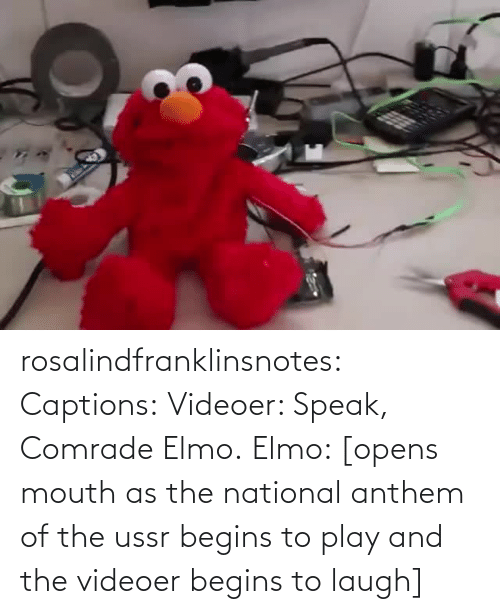 Elmo: rosalindfranklinsnotes: Captions: Videoer: Speak, Comrade Elmo. Elmo: [opens mouth as the national anthem of the ussr begins to play and the videoer begins to laugh]