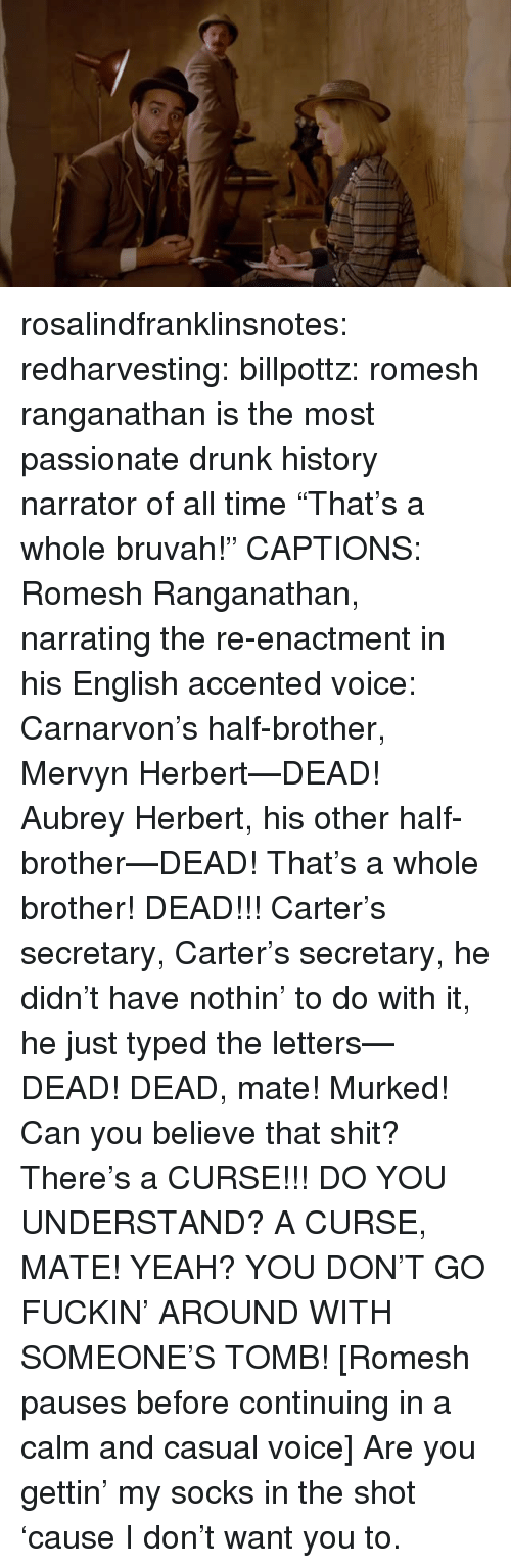 """aubrey: rosalindfranklinsnotes:  redharvesting:  billpottz: romesh ranganathan is the most passionate drunk history narrator of all time """"That's a whole bruvah!""""  CAPTIONS: Romesh Ranganathan, narrating the re-enactment in his English accented voice: Carnarvon's half-brother, Mervyn Herbert—DEAD! Aubrey Herbert, his other half-brother—DEAD! That's a whole brother! DEAD!!! Carter's secretary, Carter's secretary, he didn't have nothin' to do with it, he just typed the letters—DEAD! DEAD, mate! Murked! Can you believe that shit? There's a CURSE!!! DO YOU UNDERSTAND? A CURSE, MATE! YEAH? YOU DON'T GO FUCKIN' AROUND WITH SOMEONE'S TOMB! [Romesh pauses before continuing in a calm and casual voice] Are you gettin' my socks in the shot 'cause I don't want you to."""