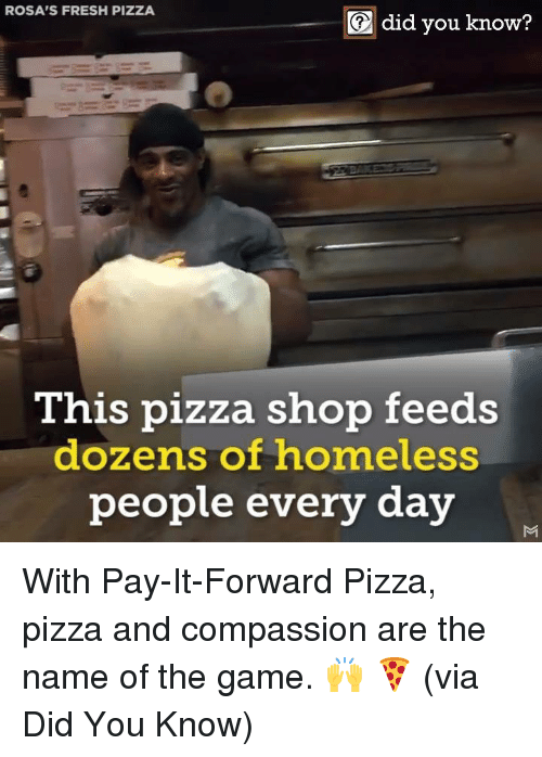 Rosas: ROSA'S FRESH PIZZA  did you know?  This pizza shop feeds  dozens of homeless  peopl  e every day With Pay-It-Forward Pizza, pizza and compassion are the name of the game. 🙌 🍕  (via Did You Know)