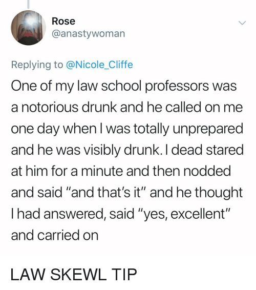 """notorious: Rose  @anastywoman  Replying to @Nicole_Cliffe  One of my law school professors was  a notorious drunk and he called on me  one day when l was totally unprepared  and he was visibly drunk. I dead stared  at him for a minute and then nodded  and said """"and that's it"""" and he thought  lhad answered, said """"yes, excellent  and carried on  oiti LAW SKEWL TIP"""