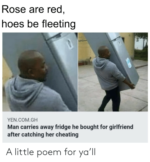 fridge: Rose are red,  hoes be fleeting  YEN.COM.GH  Man carries away fridge he bought for girlfriend  after catching her cheating A little poem for ya'll