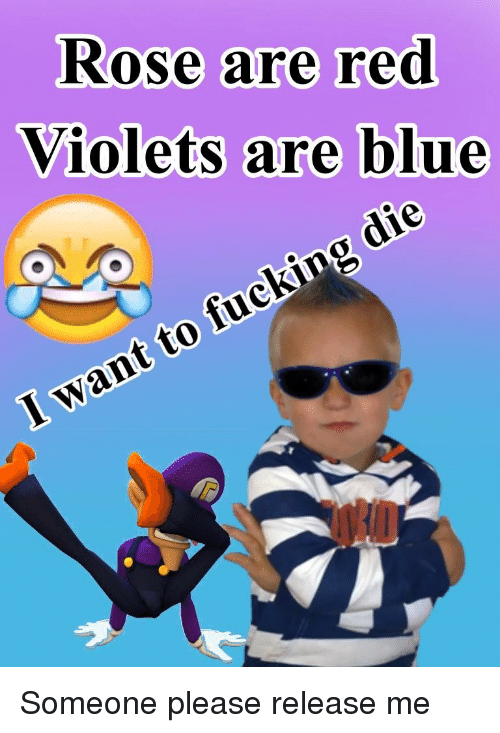 Rose Are Red Violets Are Blue: Rose are red  Violets are blue  I want to fucking die