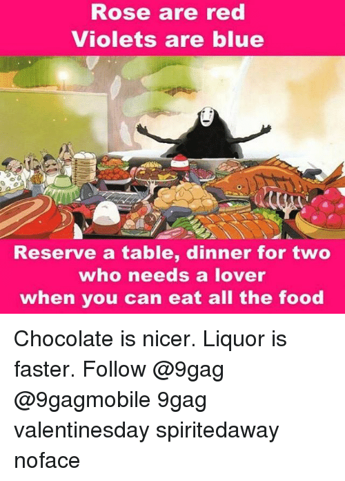 Memes, 🤖, and Faster: Rose are red  Violets are blue  Reserve a table, dinner for two  who needs a lover  when you can eat all the food Chocolate is nicer. Liquor is faster. Follow @9gag @9gagmobile 9gag valentinesday spiritedaway noface