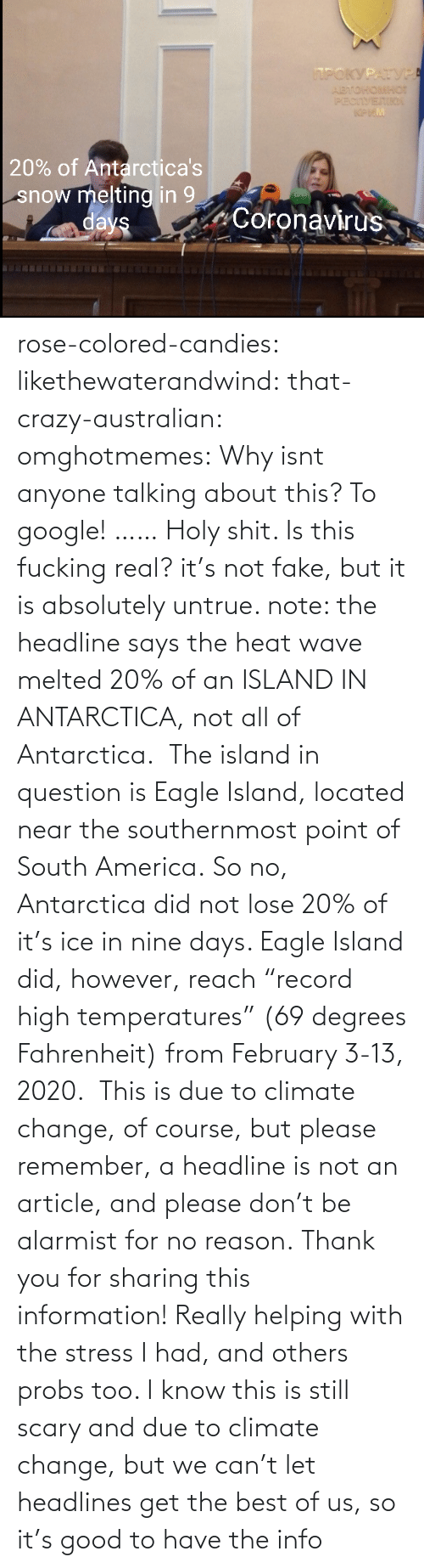 "Due: rose-colored-candies: likethewaterandwind:   that-crazy-australian:  omghotmemes:  Why isnt anyone talking about this?   To google!  ……   Holy shit. Is this fucking real?   it's not fake, but it is absolutely untrue. note: the headline says the heat wave melted 20% of an ISLAND IN ANTARCTICA, not all of Antarctica.  The island in question is Eagle Island, located near the southernmost point of South America. So no, Antarctica did not lose 20% of it's ice in nine days. Eagle Island did, however, reach ""record high temperatures"" (69 degrees Fahrenheit) from February 3-13, 2020.  This is due to climate change, of course, but please remember, a headline is not an article, and please don't be alarmist for no reason.    Thank you for sharing this information! Really helping with the stress I had, and others probs too. I know this is still scary and due to climate change, but we can't let headlines get the best of us, so it's good to have the info"