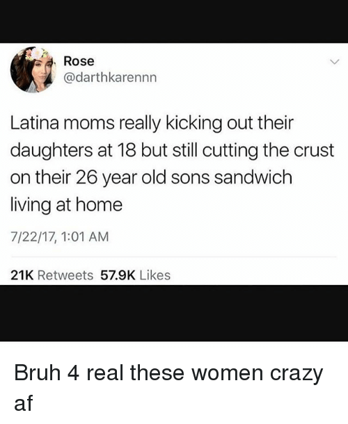 Af, Bruh, and Crazy: Rose  @darthkarennn  Latina moms really kicking out their  daughters at 18 but still cutting the crust  on their 26 year old sons sandwich  living at home  7/22/17, 1:01 AM  21K Retweets 57.9K Likes Bruh 4 real these women crazy af