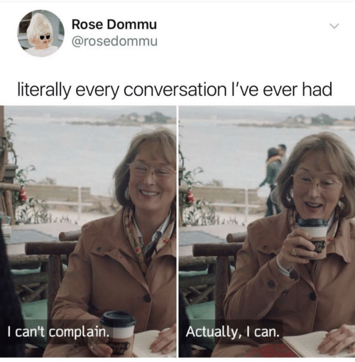 complain: Rose Dommu  @rosedommu  literally every conversation I've ever had  I can't complain.  Actually, I can.