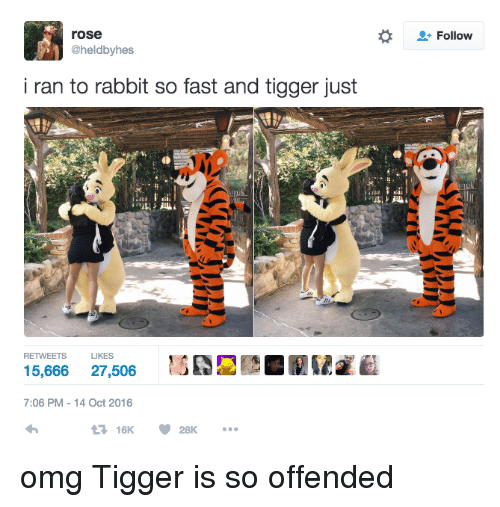Tiggered: rose  @heldbyhes  i ran to rabbit so fast and tigger just  RETWEETS  LIKES  15,666  27,506  7:06 PM 14 Oct 2016  Follow omg Tigger is so offended