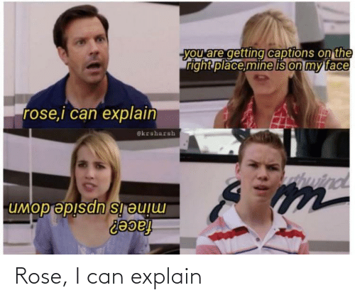 Rose: Rose, I can explain