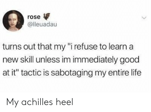 """achilles: rose  @lleuadau  turns out that my """"i refuse to learn a  new skill unless im immediately good  at it"""" tactic is sabotaging my entire life My achilles heel"""