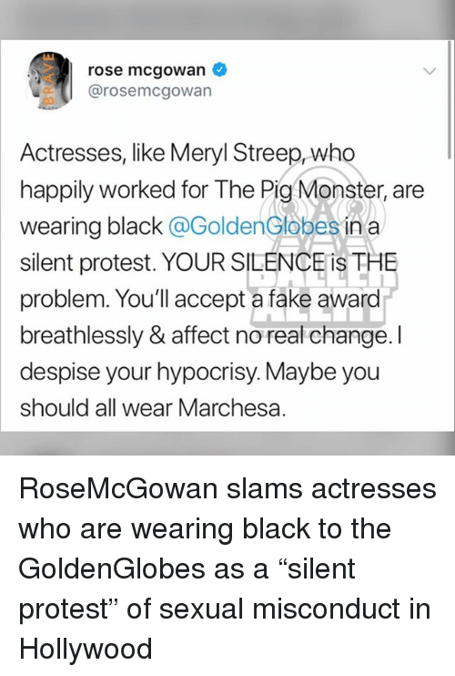 """Fake, Memes, and Monster: rose mcgowan  @rosemcgowan  Actresses, like Meryl Streep, who  happily worked for The Pig Monster, are  wearing black @GoldenGlobes in a  silent protest. YOUR SILENCE iS THE  problem. You'll accept a fake award  breathlessly & affect no real change. I  despise your hypocrisy. Maybe you  should all wear Marchesa. RoseMcGowan slams actresses who are wearing black to the GoldenGlobes as a """"silent protest"""" of sexual misconduct in Hollywood"""