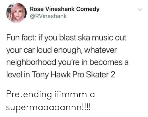 ska: Rose Vineshank Comedy  @RVineshank  Fun fact: if you blast ska music out  your car loud enough, whatever  neighborhood you're in becomes a  level in Tony Hawk Pro Skater 2 Pretending iiimmm a supermaaaaannn!!!!