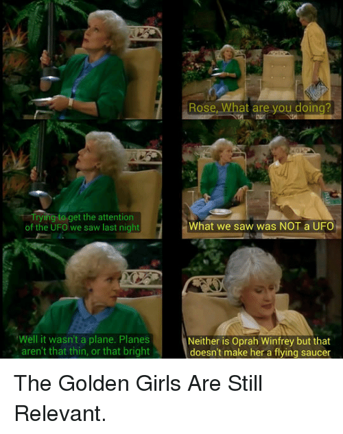 ufo: Rose, What are you doing?  Tryingto get the attention  of the UFO we saw last night  What we saw was NOT a UFO  Well it wasn't a plane. Planes  aren't that thin, or that bright  Neither is Oprah Winfrey but that  doesn't make her a flying saucer <p>The Golden Girls Are Still Relevant.</p>