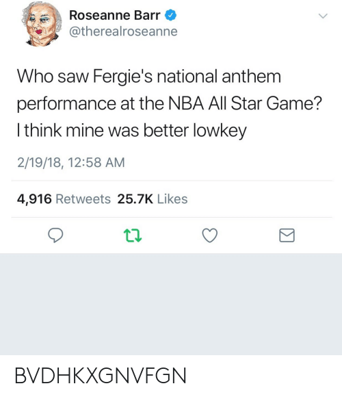 All Star Game: Roseanne Barr  @therealroseanne  Who saw Fergie's national anthem  performance at the NBA All Star Game?  l think mine was better lowkey  2/19/18, 12:58 AM  4,916 Retweets 25.7K Likes BVDHKXGNVFGN