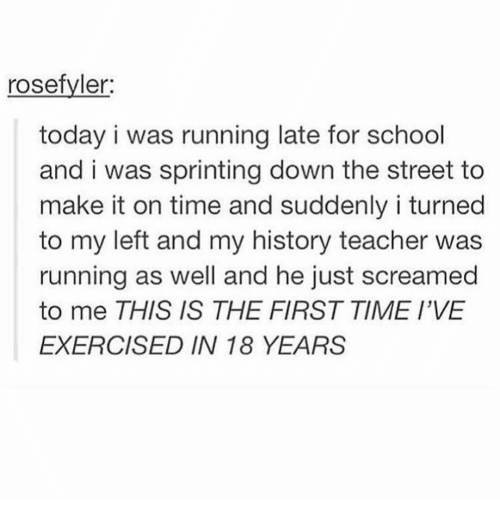 Memes, School, and Teacher: rosefyler  today i was running late for school  and i was sprinting down the street to  make it on time and suddenly i turned  to my left and my history teacher was  running as well and he just screamed  to me THIS IS THE FIRST TIME I'VE  EXERCISED IN 18 YEARS