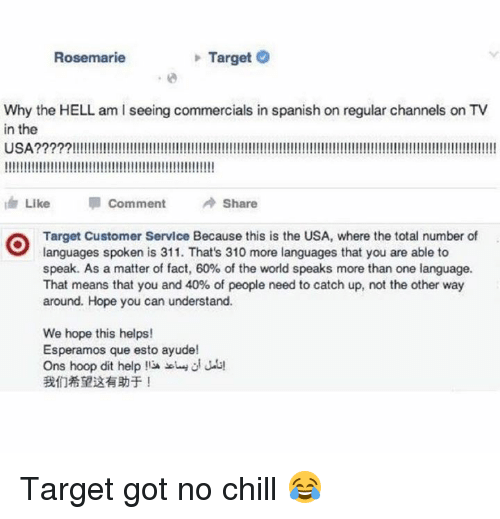 Got No Chill: Rosemarie  > Target  Why the HELL am I seeing commercials in spanish on regular channels on TV  in the  dr Like Comment Share  Target Customer Service Because this is the USA, where the total number of  languages spoken is 311. That's 310 more languages that you are able to  speak. As a matter of fact, 60% of the world speaks more than one language.  That means that you and 40% of people need to catch up, not the other way  around. Hope you can understand.  We hope this helps!  Esperamos que esto ayude!  Ons hoop dit help !' JO  我们希望这有助于! Target got no chill 😂