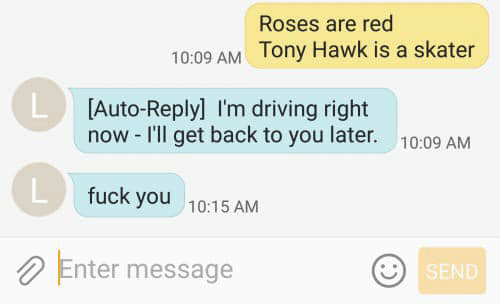 Skater: Roses are red  10:09 AM Tony Hawk is a skater  L Auto-Reply] I'm driving right  now -I'll get back to you later.  10:09 AM  fuck you  10:15 AM  Enter message  SEND