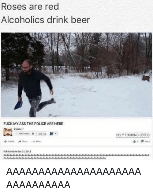 drinking beers: Roses are red  Alcoholics drink beer  FUCK MY ASS THE POLICE ARE HERE  Mare  Publiihed on Dec 31.2013  HOLY FUCKING JESUS AAAAAAAAAAAAAAAAAAAAAAAAAAAAAAA