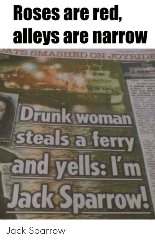 Smashed: Roses are red,  alleys are narrow  ATS SMASHED ON JOYRIDE  Drunk woman  steals a ferry  and yells: I'm  Jack Sparrow! Jack Sparrow