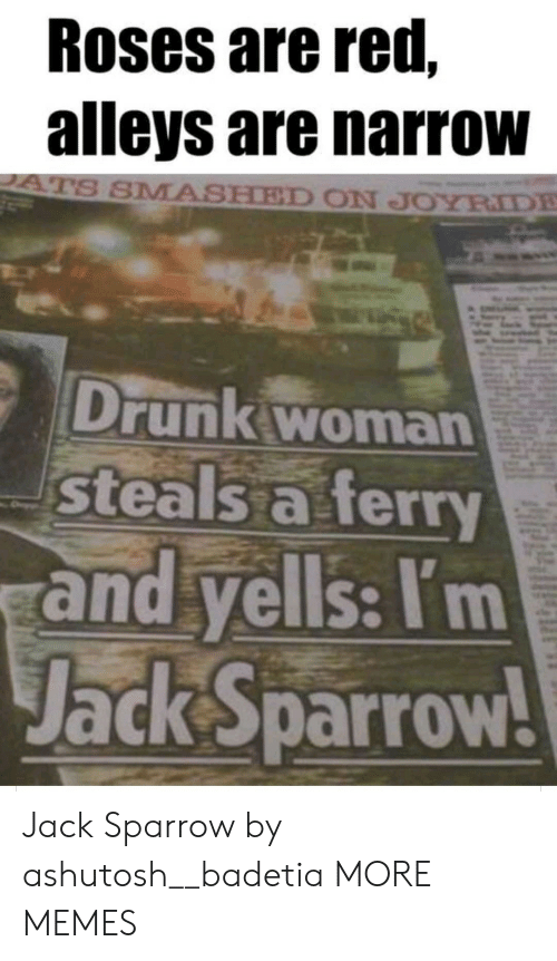 Smashed: Roses are red,  alleys are narrow  ATS SMASHED ON JOYRIDE  Drunk woman  steals a ferry  and yells: I'm  Jack Sparrow! Jack Sparrow by ashutosh__badetia MORE MEMES