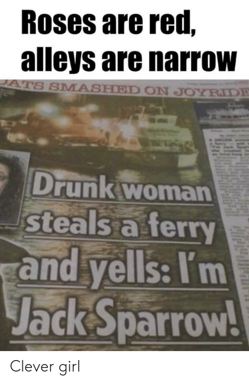 Smashed: Roses are red,  alleys are narrow  S SMASHED ON JOYRIDE  Drunk woman  steals a ferry  and yells: I'm  Jack sparrow Clever girl