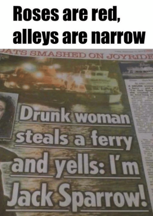 Smashed: Roses are red,  alleys are narroW  SMASHED ON JOYRIDE  Drunk woman  Steals a ferry  and yells: Itm  Jack Sparrow!