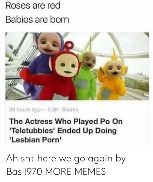 actress: Roses are red  Babies are born  20 hours ago-5.3K Shares  The Actress Who Played Po On  Teletubbies' Ended Up Doing  'Lesbian Porn' Ah sht here we go again by Basil970 MORE MEMES