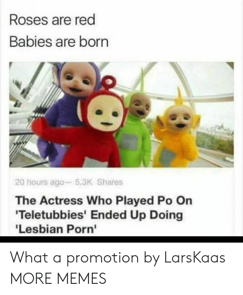 actress: Roses are red  Babies are born  20 hours ago-5.3K Shares  The Actress Who Played Po On  'Teletubbies' Ended Up Doing  'Lesbian Porn' What a promotion by LarsKaas MORE MEMES
