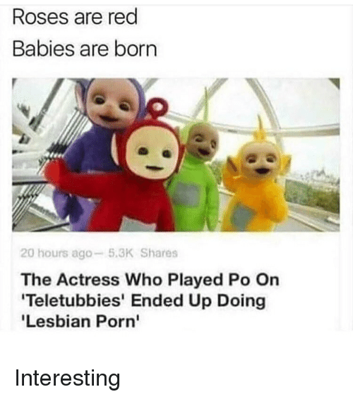 Memes, Teletubbies, and Lesbian: Roses are red  Babies are born  lee  20 hours ago-5.3K Shares  The Actress Who Played Po On  Teletubbies' Ended Up Doing  Lesbian Porn' Interesting