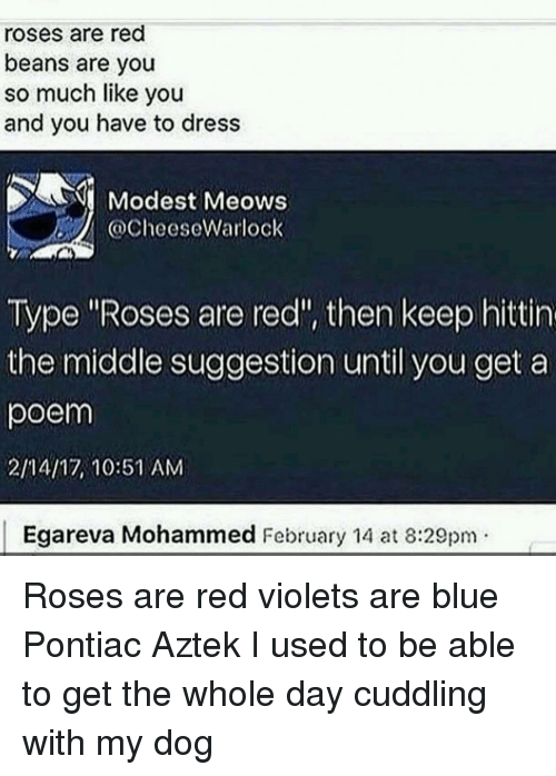 "Rose Are Red Violets Are Blue: roses are red  beans are you  so much like you  and you have to dress  Modest Meows  @Cheese Warlock  Type ""Roses are red"", then keep hittin  the middle suggestion until you get a  poem  2/14/17, 10:51 AM  Egareva Mohammed February 14 at 8:29pm Roses are red violets are blue Pontiac Aztek I used to be able to get the whole day cuddling with my dog"
