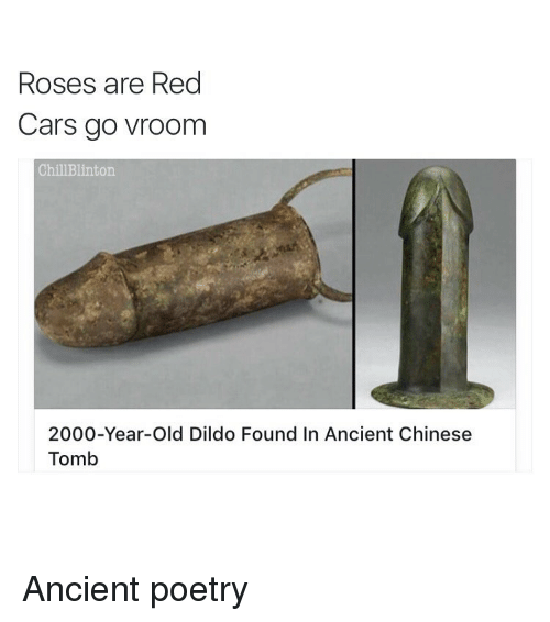 Rose Are Red: Roses are Red  Cars go vroom  Chill Blinton.  2000-Year-old Dildo Found In Ancient Chinese  Tomb Ancient poetry