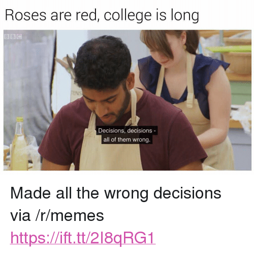 """Decisions Decisions: Roses are red, college is long  Decisions, decisions  all of them wrong. <p>Made all the wrong decisions via /r/memes <a href=""""https://ift.tt/2I8qRG1"""">https://ift.tt/2I8qRG1</a></p>"""
