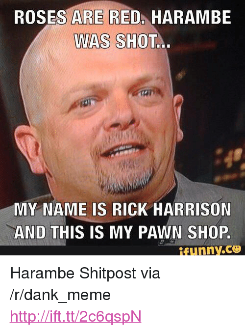 """rick harrison: ROSES ARE RED. HARAMBE  WAS SHOT  MY NAME IS RICK HARRISON  AND THIS IS MY PAWN SHOP.  ifunny.c <p>Harambe Shitpost via /r/dank_meme <a href=""""http://ift.tt/2c6qspN"""">http://ift.tt/2c6qspN</a></p>"""