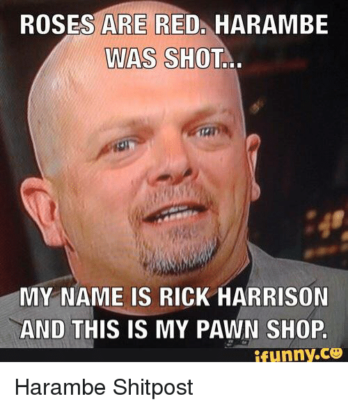 Shopping, Reds, and Rose: ROSES ARE RED  HARAMBE  WAS  SHOTL  MY NAME IS RICK HARRISON  AND THIS IS MY PAWN SHOP.  ifunny.CO Harambe Shitpost
