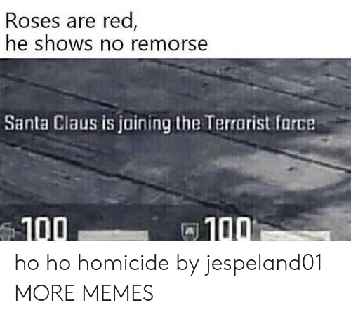 homicide: Roses are red  he shOWS no remorse  Santa Claus is jaining the Terrarist farce  100  100 ho ho homicide by jespeland01 MORE MEMES