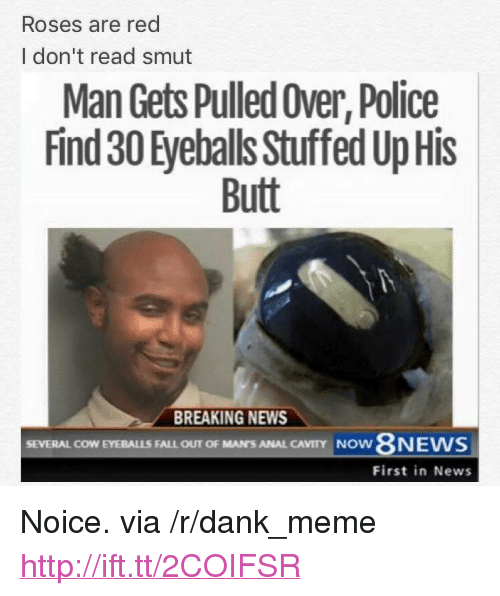 """cavity: Roses are red  I don't read smut  Man Gets Pulled Over, Police  Find 30 Eyeballs Stuffed Up His  Butt  BREAKING NEWS  SEVERAL COW EYEBALLS FALL OUT OF MAN'S ANAL CAVITY  NOW  First in News <p>Noice. via /r/dank_meme <a href=""""http://ift.tt/2COIFSR"""">http://ift.tt/2COIFSR</a></p>"""