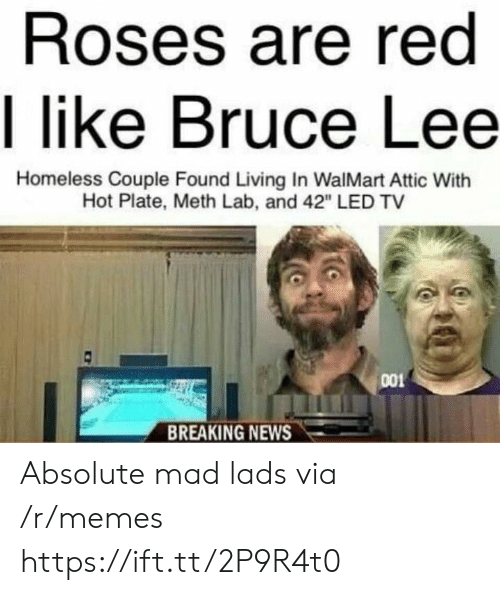 """lads: Roses are red  I like Bruce Lee  Homeless Couple Found Living In WalMart Attic With  Hot Plate, Meth Lab, and 42"""" LED TV  001  BREAKING NEWS Absolute mad lads via /r/memes https://ift.tt/2P9R4t0"""