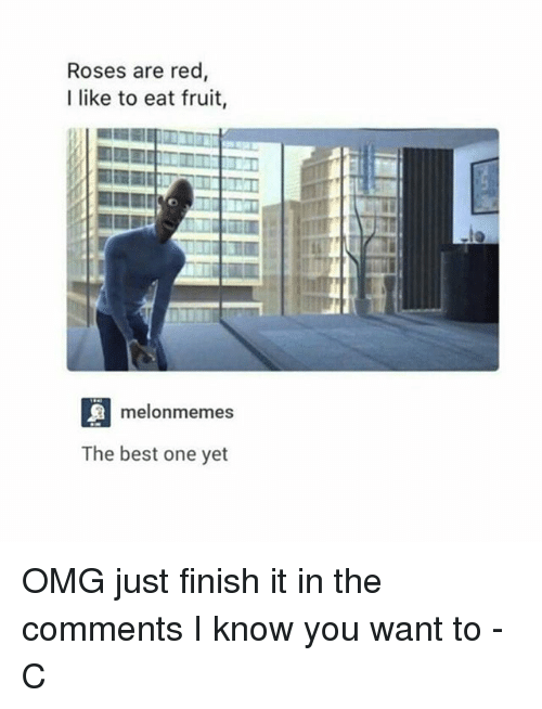 Best One Yet: Roses are red  I like to eat fruit,  melonmemes  The best one yet OMG just finish it in the comments I know you want to -C