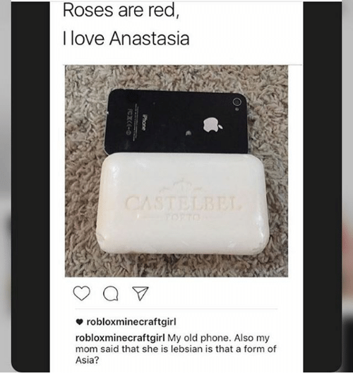 Ironic, Anastasia, and Rose: Roses are red  I love Anastasia  a  robloxminecraft girl  roblox minecraftgirl My old phone. Also my  mom said that she is lebsian is that a form of  Asia?