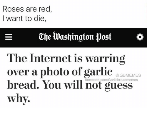 ube: Roses are red  I want to die,  E ube Washington post  a  The Internet is warring  over a photo of garlic  oaMEMES  facebook.com/Garlicbreadmemes  bread. You will not guess  why.