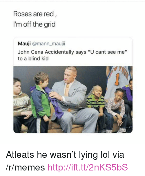 """Cant See Me: Roses are red  I'm off the grid  Mauji @mann maujii  John Cena Accidentally says """"U cant see me""""  to a blind kid <p>Atleats he wasn&rsquo;t lying lol via /r/memes <a href=""""http://ift.tt/2nKS5bS"""">http://ift.tt/2nKS5bS</a></p>"""