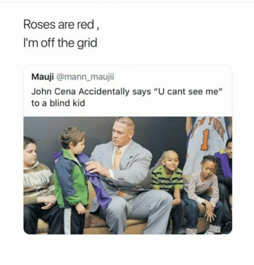 """Cant See Me: Roses are red  I'm off the grid  Mauji @mann maujii  John Cena Accidentally says """"U cant see me""""  to a blind kid"""